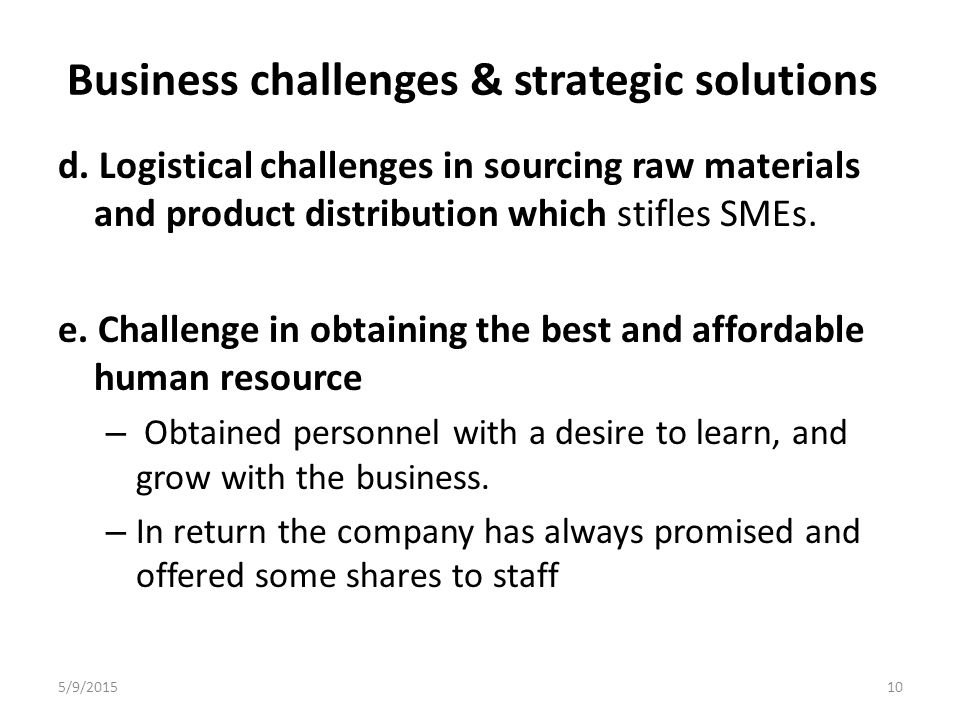 Business challenges & strategic solutions d. Logistical challenges in sourcing raw materials and product distribution which stifles SMEs. e. Challenge