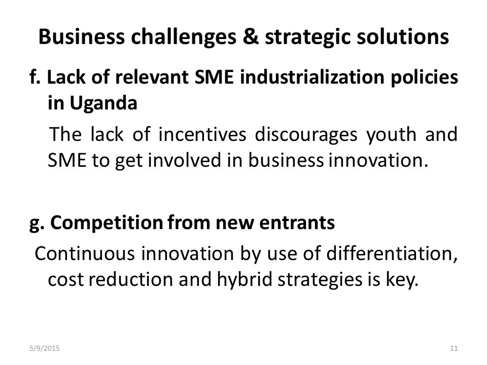 Business challenges & strategic solutions f. Lack of relevant SME industrialization policies in Uganda The lack of incentives discourages youth and SM