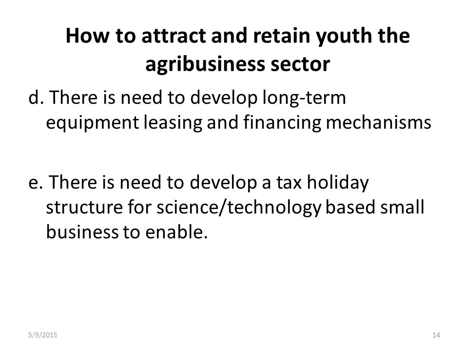How to attract and retain youth the agribusiness sector d. There is need to develop long-term equipment leasing and financing mechanisms e. There is n
