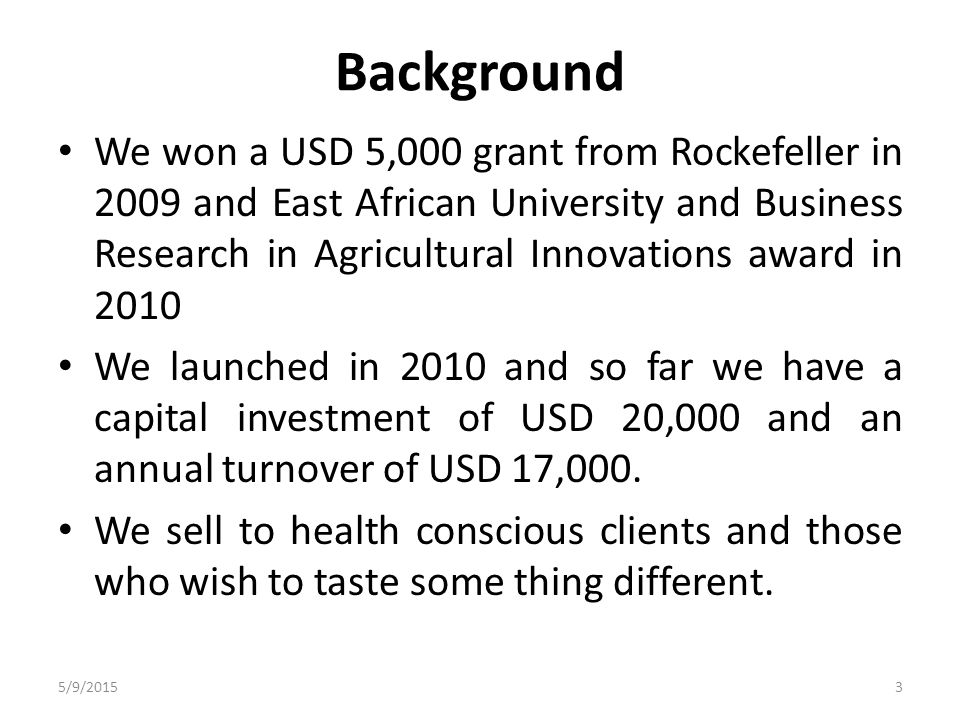 Background We won a USD 5,000 grant from Rockefeller in 2009 and East African University and Business Research in Agricultural Innovations award in 2010 We launched in 2010 and so far we have a capital investment of USD 20,000 and an annual turnover of USD 17,000.
