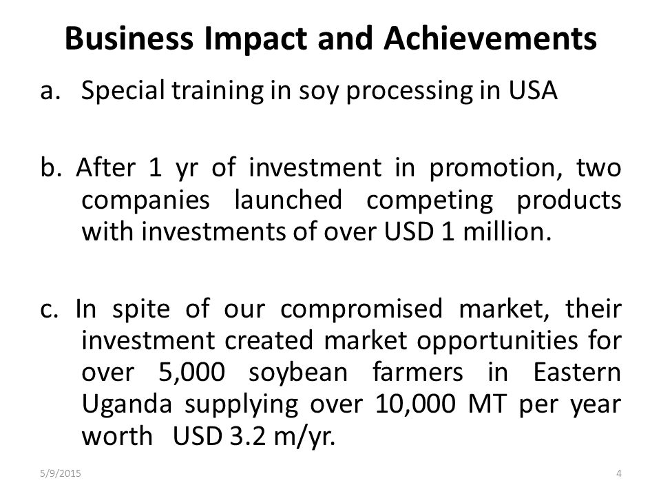 Business Impact and Achievements Special radio programs on the opportunities of soya beans in Uganda's industry The company currently employs a total of 10 staff (4 permanent, 3 casual workers and 3 distributors) In 2011, I won the Young Innovations Award in the Business and Trade category.