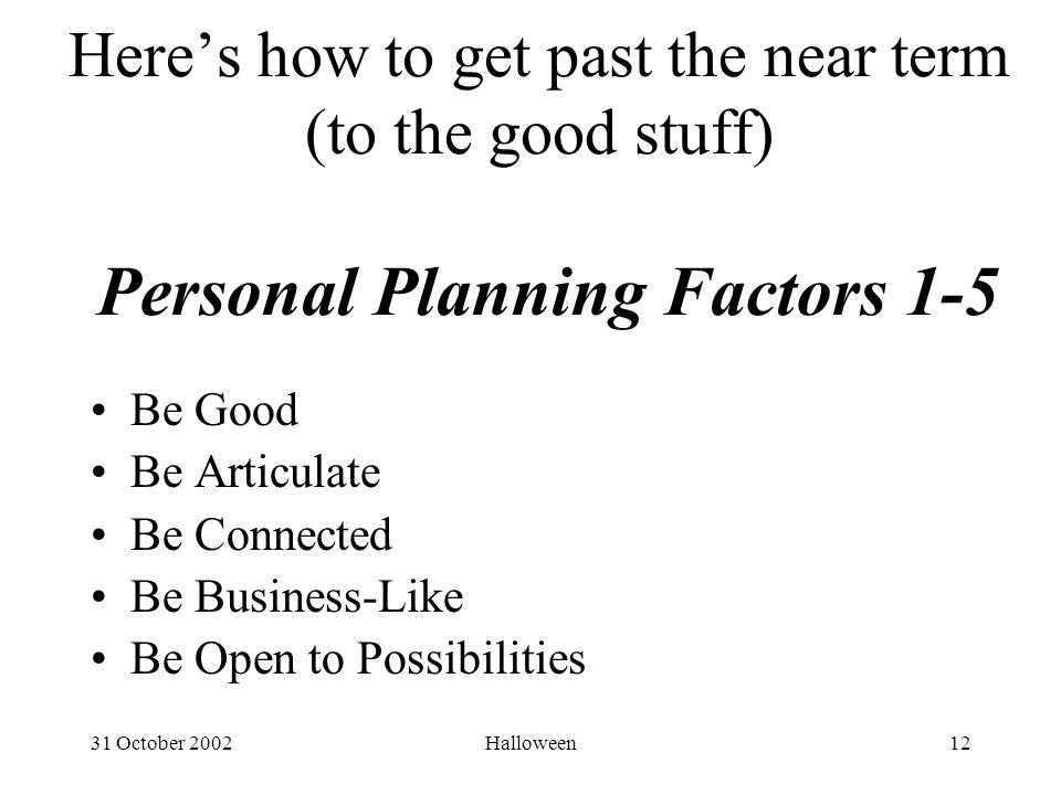 31 October 2002Halloween12 Here's how to get past the near term (to the good stuff) Personal Planning Factors 1-5 Be Good Be Articulate Be Connected Be Business-Like Be Open to Possibilities