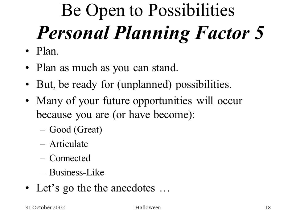 31 October 2002Halloween18 Be Open to Possibilities Personal Planning Factor 5 Plan.