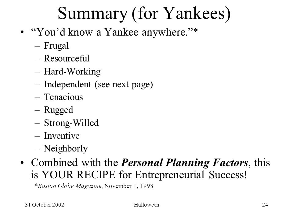 31 October 2002Halloween24 Summary (for Yankees) You'd know a Yankee anywhere. * –Frugal –Resourceful –Hard-Working –Independent (see next page) –Tenacious –Rugged –Strong-Willed –Inventive –Neighborly Combined with the Personal Planning Factors, this is YOUR RECIPE for Entrepreneurial Success.