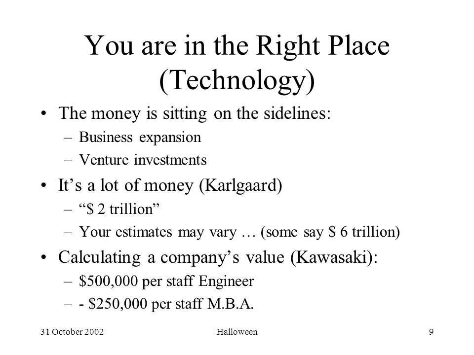 31 October 2002Halloween9 You are in the Right Place (Technology) The money is sitting on the sidelines: –Business expansion –Venture investments It's a lot of money (Karlgaard) – $ 2 trillion –Your estimates may vary … (some say $ 6 trillion) Calculating a company's value (Kawasaki): –$500,000 per staff Engineer –- $250,000 per staff M.B.A.