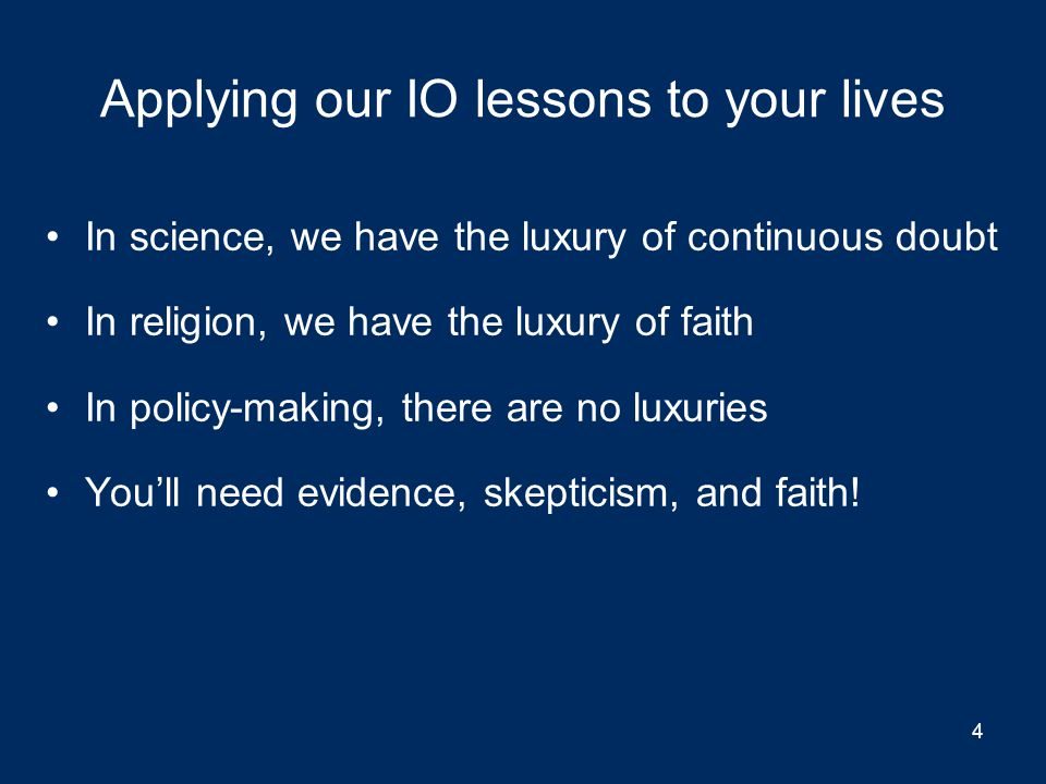 Applying our IO lessons to your lives In science, we have the luxury of continuous doubt In religion, we have the luxury of faith In policy-making, there are no luxuries You'll need evidence, skepticism, and faith.