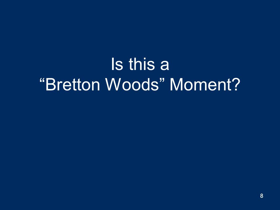Is this a Bretton Woods Moment? 8