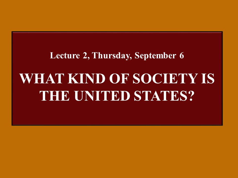 Lecture 2, Thursday, September 6 WHAT KIND OF SOCIETY IS THE UNITED STATES