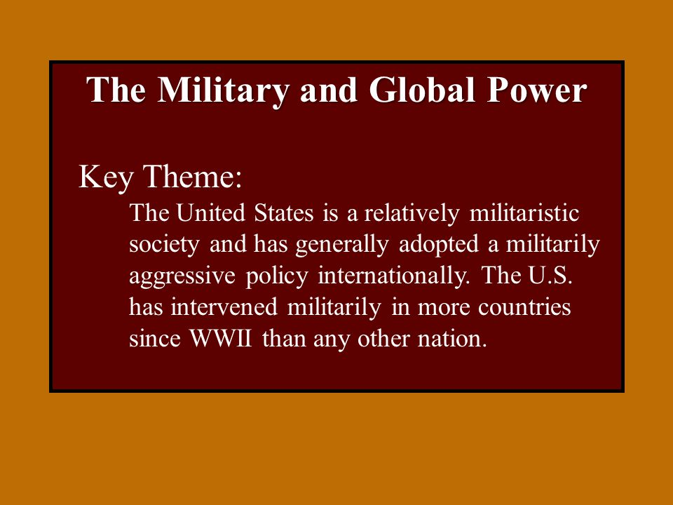The Military and Global Power Key Theme: The United States is a relatively militaristic society and has generally adopted a militarily aggressive policy internationally.