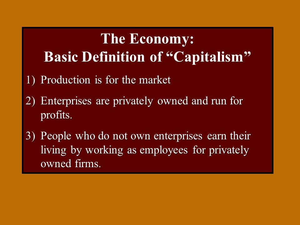 The Economy: Basic Definition of Capitalism 1)Production is for the market 2)Enterprises are privately owned and run for profits.