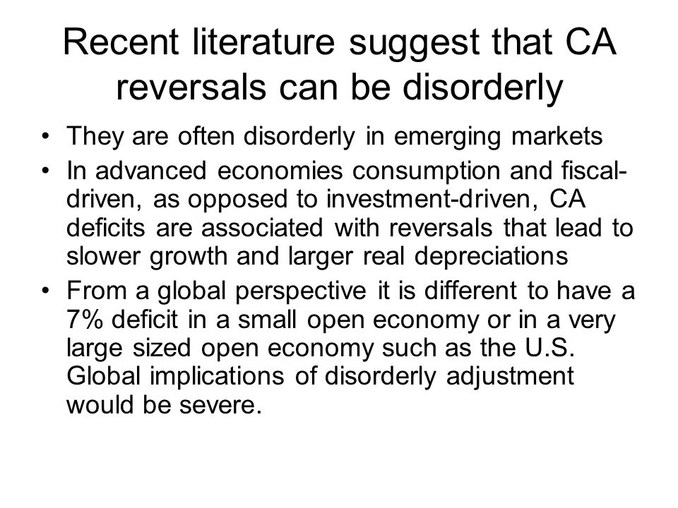 Recent literature suggest that CA reversals can be disorderly They are often disorderly in emerging markets In advanced economies consumption and fiscal- driven, as opposed to investment-driven, CA deficits are associated with reversals that lead to slower growth and larger real depreciations From a global perspective it is different to have a 7% deficit in a small open economy or in a very large sized open economy such as the U.S.