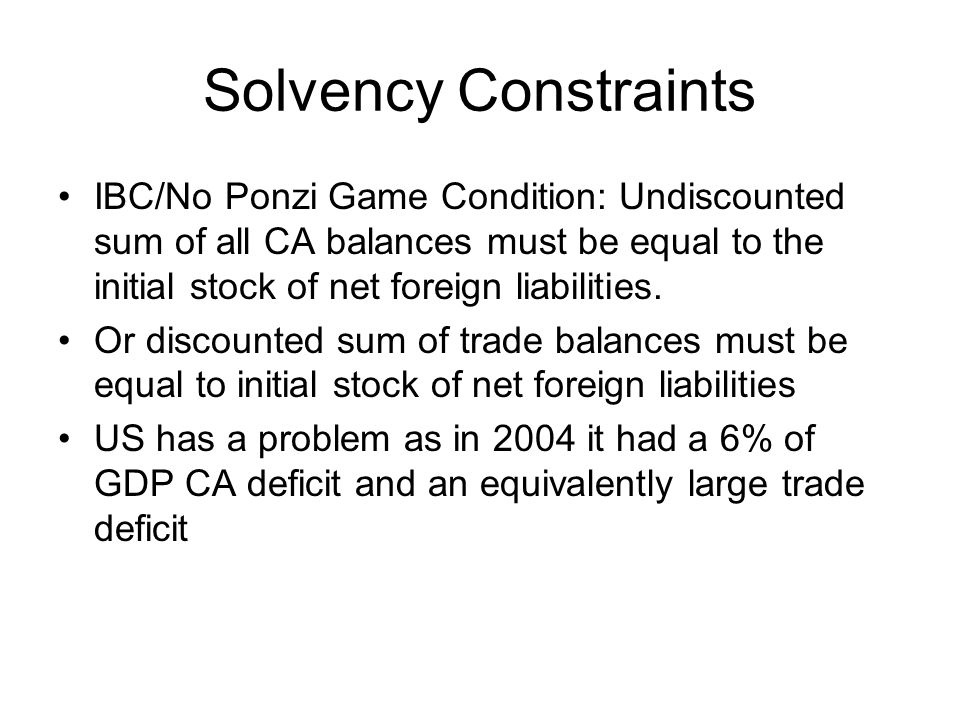 Solvency Constraints IBC/No Ponzi Game Condition: Undiscounted sum of all CA balances must be equal to the initial stock of net foreign liabilities.