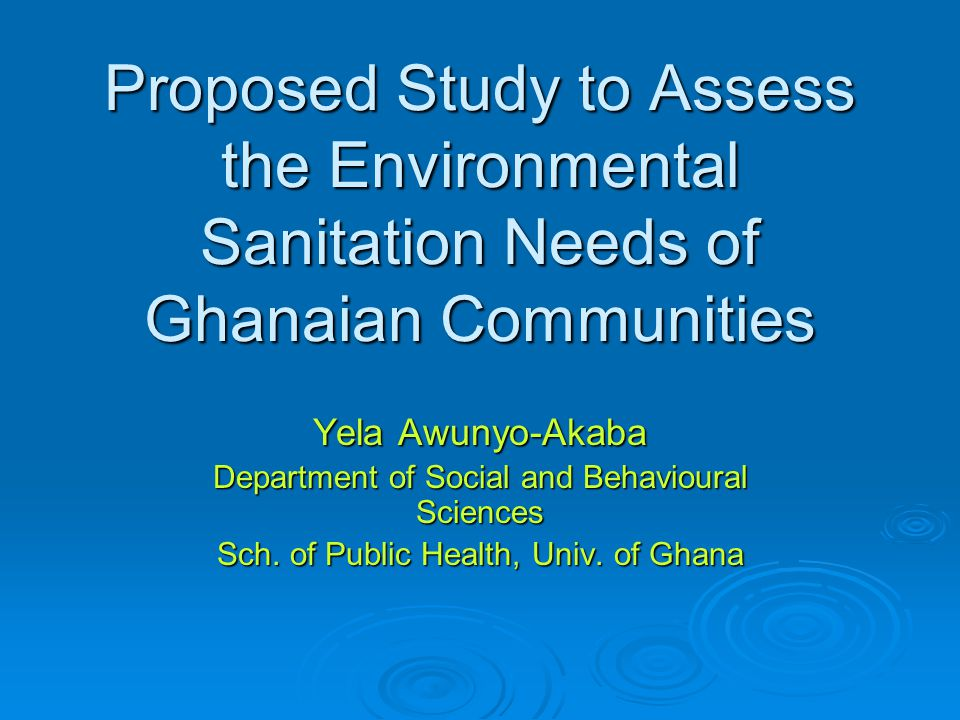 Proposed Study to Assess the Environmental Sanitation Needs of Ghanaian Communities Yela Awunyo-Akaba Department of Social and Behavioural Sciences Sch.