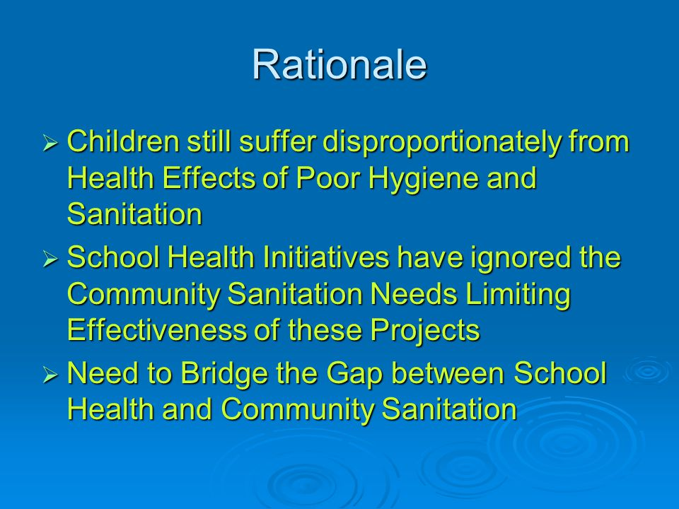 Rationale  Children still suffer disproportionately from Health Effects of Poor Hygiene and Sanitation  School Health Initiatives have ignored the Community Sanitation Needs Limiting Effectiveness of these Projects  Need to Bridge the Gap between School Health and Community Sanitation