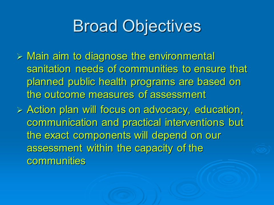 Broad Objectives  Main aim to diagnose the environmental sanitation needs of communities to ensure that planned public health programs are based on the outcome measures of assessment  Action plan will focus on advocacy, education, communication and practical interventions but the exact components will depend on our assessment within the capacity of the communities