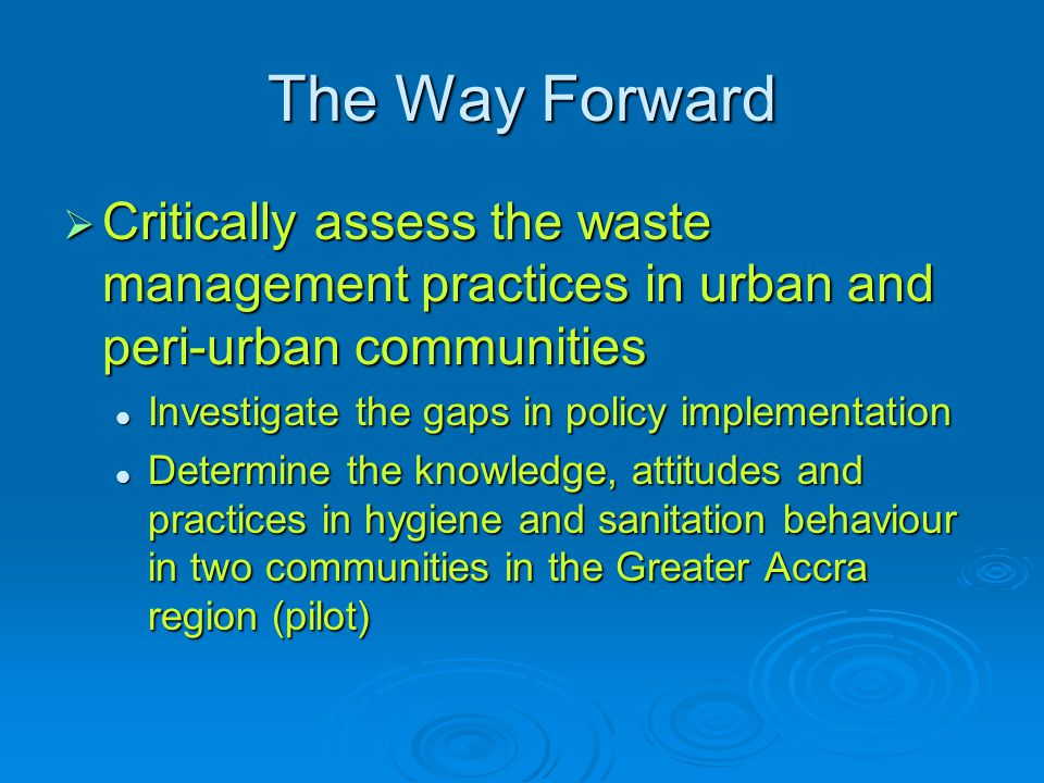 The Way Forward  Critically assess the waste management practices in urban and peri-urban communities Investigate the gaps in policy implementation Investigate the gaps in policy implementation Determine the knowledge, attitudes and practices in hygiene and sanitation behaviour in two communities in the Greater Accra region (pilot) Determine the knowledge, attitudes and practices in hygiene and sanitation behaviour in two communities in the Greater Accra region (pilot)