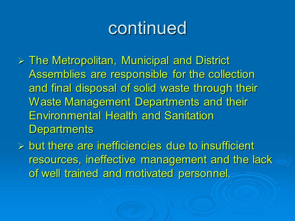 continued  The Metropolitan, Municipal and District Assemblies are responsible for the collection and final disposal of solid waste through their Waste Management Departments and their Environmental Health and Sanitation Departments  but there are inefficiencies due to insufficient resources, ineffective management and the lack of well trained and motivated personnel.