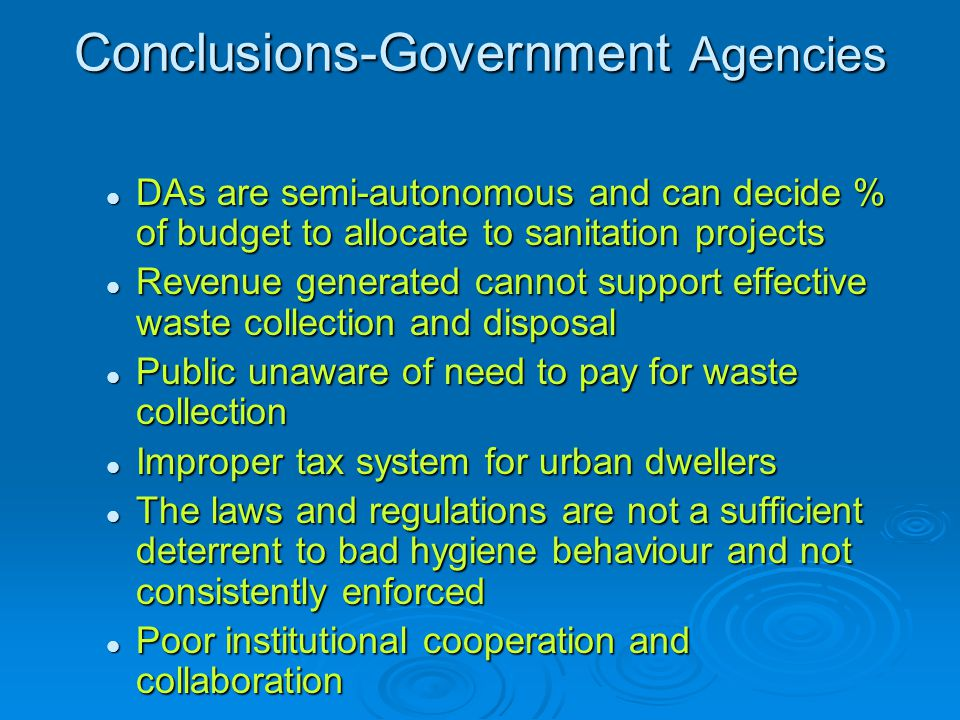 Conclusions-Government Agencies DAs are semi-autonomous and can decide % of budget to allocate to sanitation projects DAs are semi-autonomous and can decide % of budget to allocate to sanitation projects Revenue generated cannot support effective waste collection and disposal Revenue generated cannot support effective waste collection and disposal Public unaware of need to pay for waste collection Public unaware of need to pay for waste collection Improper tax system for urban dwellers Improper tax system for urban dwellers The laws and regulations are not a sufficient deterrent to bad hygiene behaviour and not consistently enforced The laws and regulations are not a sufficient deterrent to bad hygiene behaviour and not consistently enforced Poor institutional cooperation and collaboration Poor institutional cooperation and collaboration
