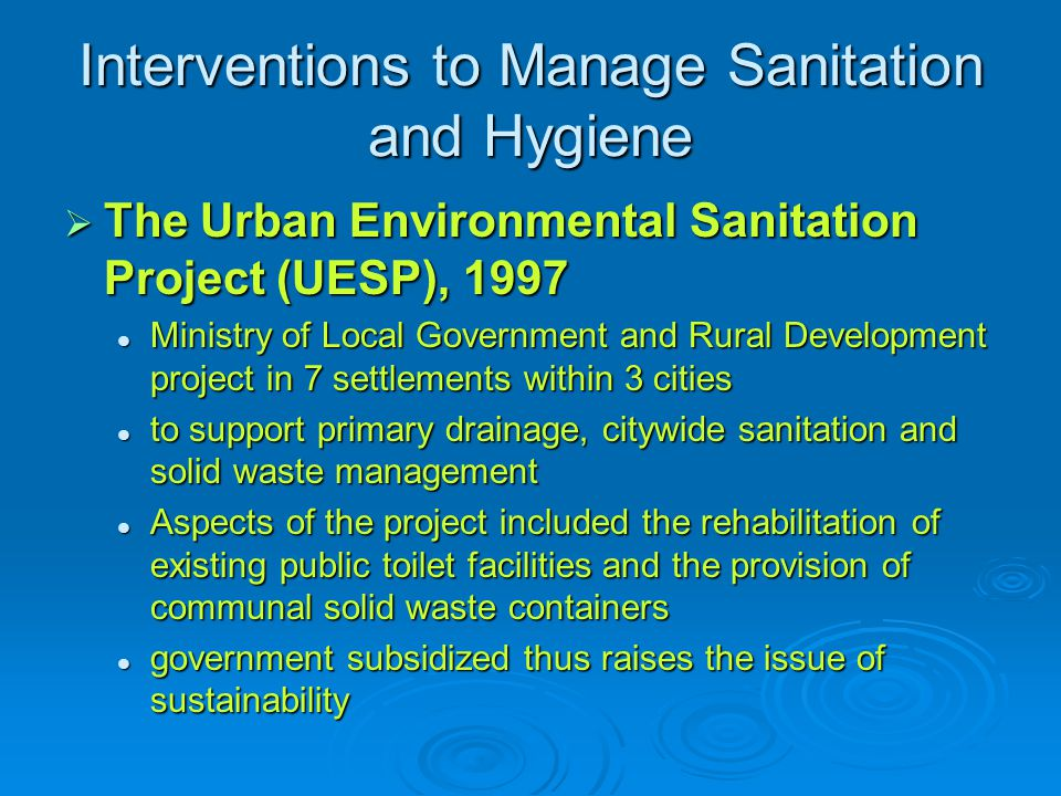 Interventions to Manage Sanitation and Hygiene  The Urban Environmental Sanitation Project (UESP), 1997 Ministry of Local Government and Rural Development project in 7 settlements within 3 cities Ministry of Local Government and Rural Development project in 7 settlements within 3 cities to support primary drainage, citywide sanitation and solid waste management to support primary drainage, citywide sanitation and solid waste management Aspects of the project included the rehabilitation of existing public toilet facilities and the provision of communal solid waste containers Aspects of the project included the rehabilitation of existing public toilet facilities and the provision of communal solid waste containers government subsidized thus raises the issue of sustainability government subsidized thus raises the issue of sustainability