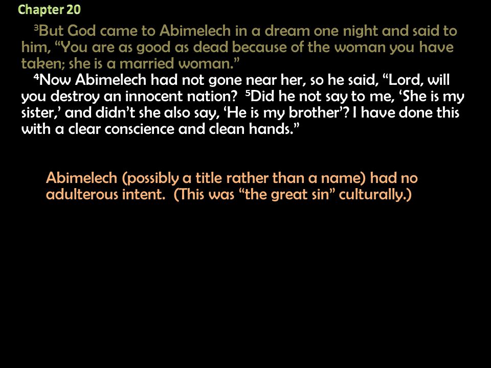 3 But God came to Abimelech in a dream one night and said to him, You are as good as dead because of the woman you have taken; she is a married woman. 4 Now Abimelech had not gone near her, so he said, Lord, will you destroy an innocent nation.