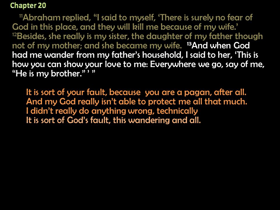 11 Abraham replied, I said to myself, 'There is surely no fear of God in this place, and they will kill me because of my wife.' 12 Besides, she really is my sister, the daughter of my father though not of my mother; and she became my wife.