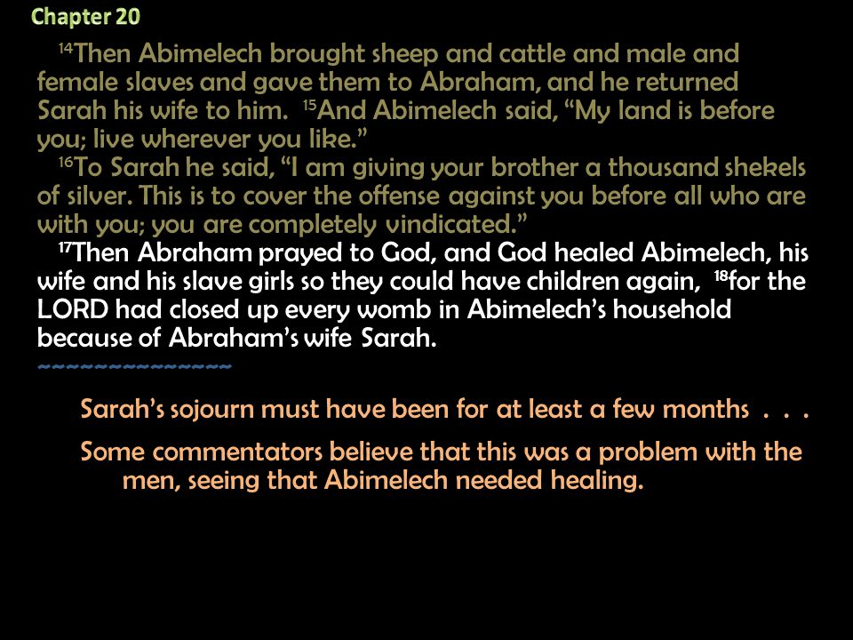 14 Then Abimelech brought sheep and cattle and male and female slaves and gave them to Abraham, and he returned Sarah his wife to him. 15 And Abimelec