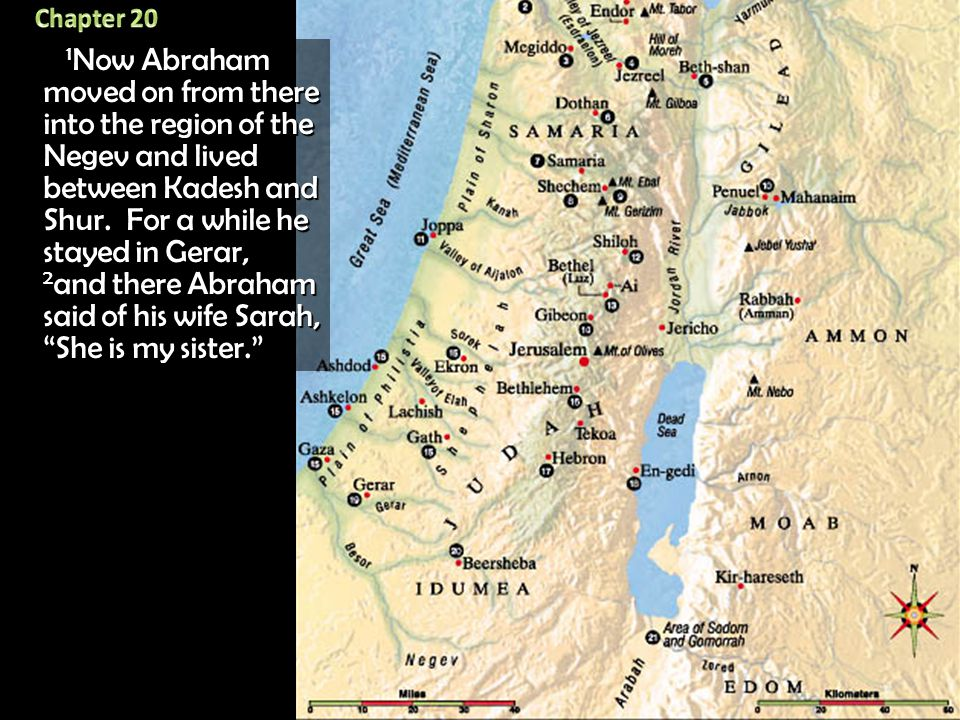 1 Now Abraham moved on from there into the region of the Negev and lived between Kadesh and Shur. For a while he stayed in Gerar, 2 and there Abraham
