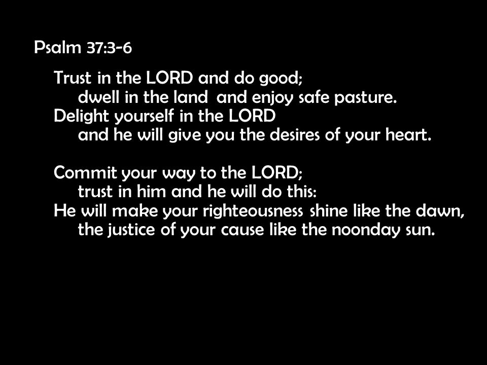 Psalm 37:3-6 Trust in the LORD and do good; dwell in the land and enjoy safe pasture. Delight yourself in the LORD and he will give you the desires of