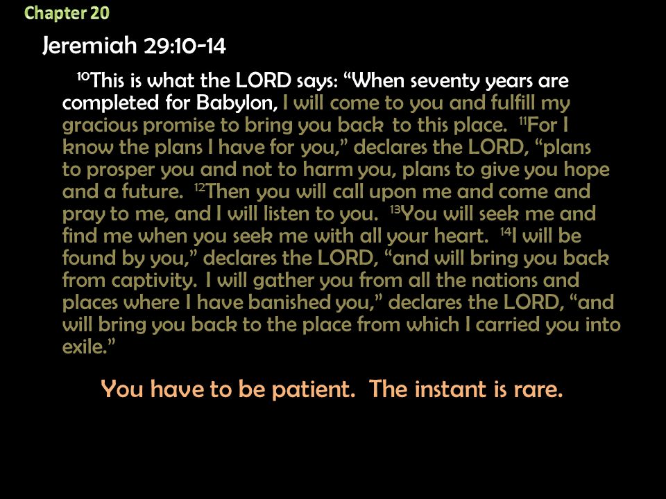 """Jeremiah 29:10-14 10 This is what the LORD says: """"When seventy years are completed for Babylon, I will come to you and fulfill my gracious promise to"""