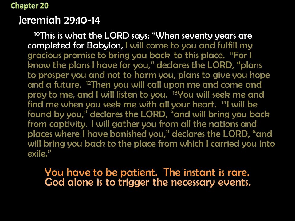 Jeremiah 29:10-14 10 This is what the LORD says: When seventy years are completed for Babylon, I will come to you and fulfill my gracious promise to bring you back to this place.