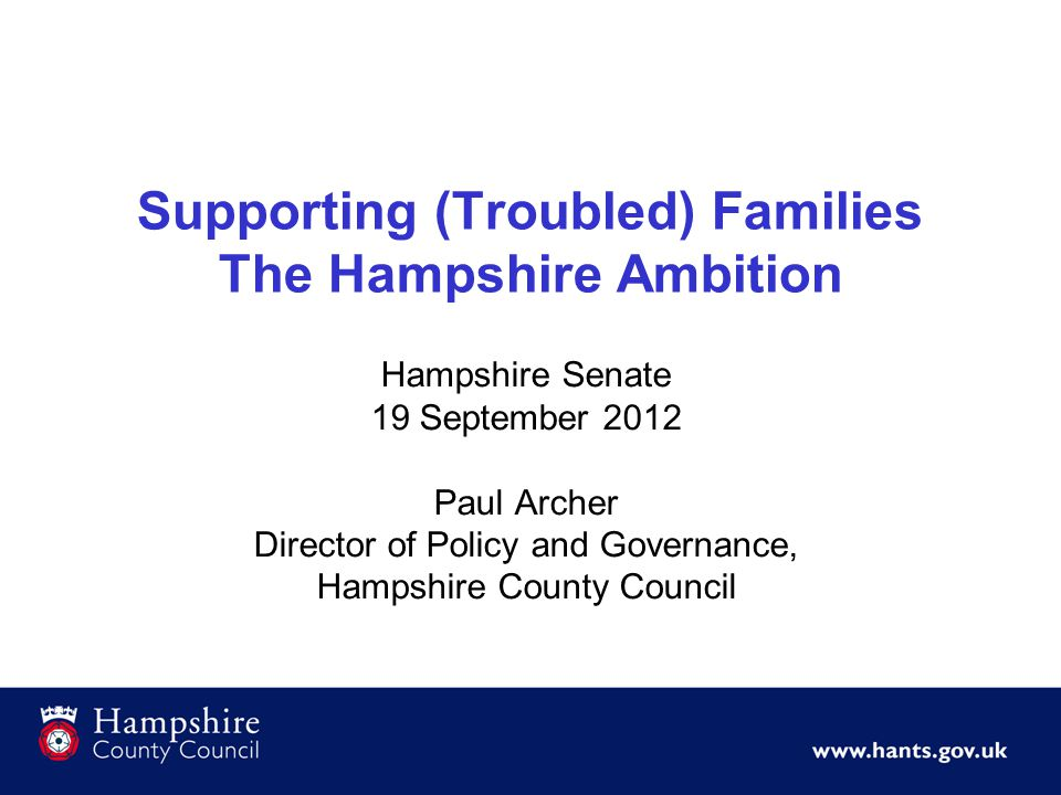 Supporting (Troubled) Families The Hampshire Ambition Hampshire Senate 19 September 2012 Paul Archer Director of Policy and Governance, Hampshire Coun
