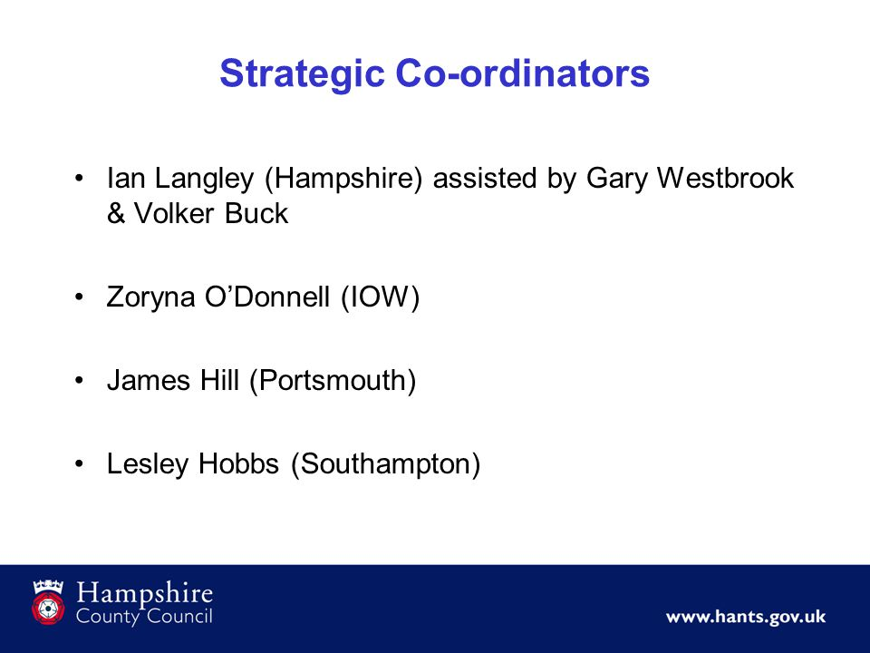 Strategic Co-ordinators Ian Langley (Hampshire) assisted by Gary Westbrook & Volker Buck Zoryna O'Donnell (IOW) James Hill (Portsmouth) Lesley Hobbs (