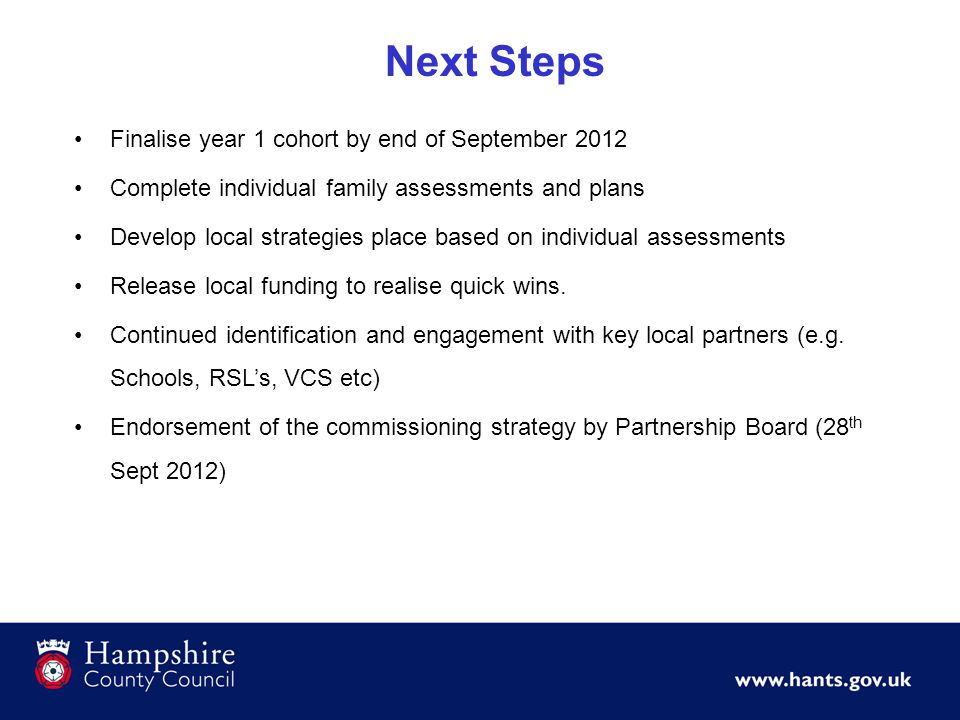 Next Steps Finalise year 1 cohort by end of September 2012 Complete individual family assessments and plans Develop local strategies place based on in