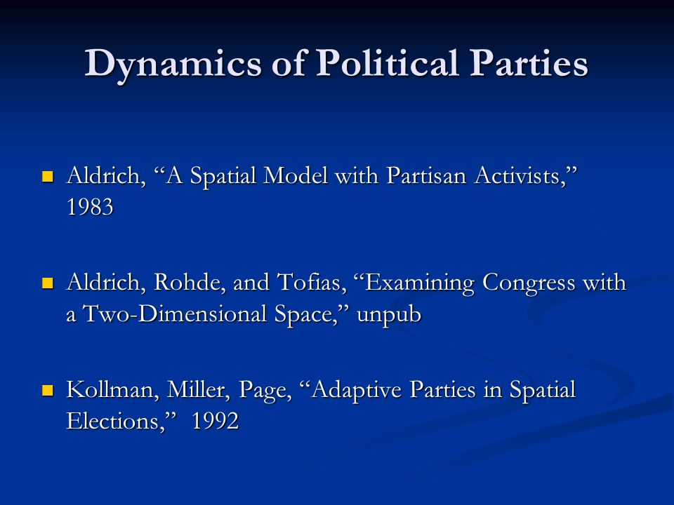 Dynamics of Political Parties Aldrich, A Spatial Model with Partisan Activists, 1983 Aldrich, A Spatial Model with Partisan Activists, 1983 Aldrich, Rohde, and Tofias, Examining Congress with a Two-Dimensional Space, unpub Aldrich, Rohde, and Tofias, Examining Congress with a Two-Dimensional Space, unpub Kollman, Miller, Page, Adaptive Parties in Spatial Elections, 1992 Kollman, Miller, Page, Adaptive Parties in Spatial Elections, 1992