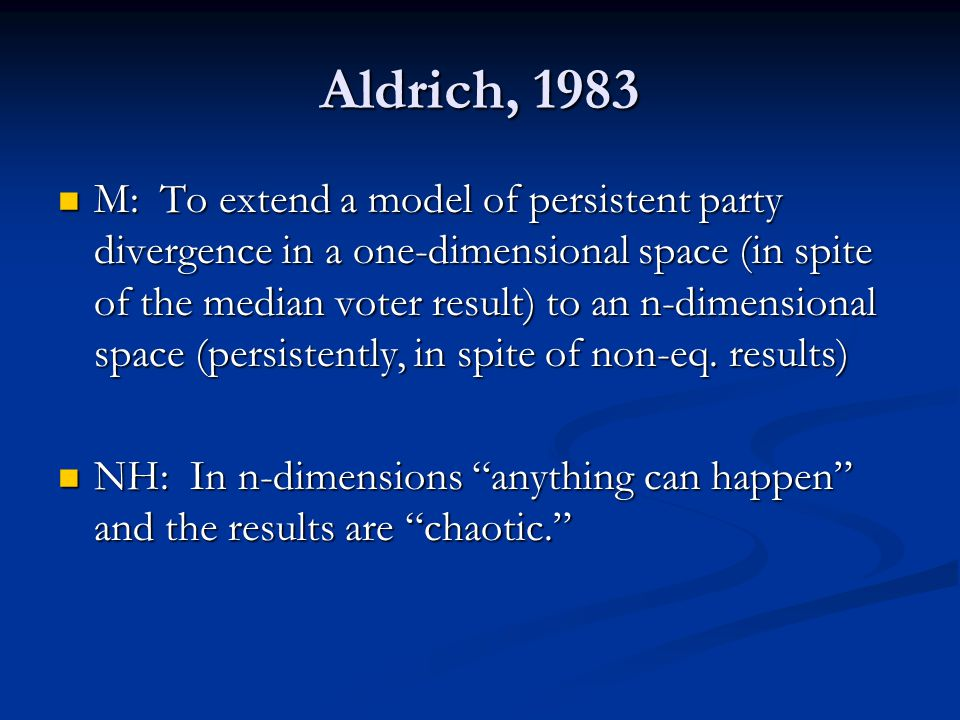 Aldrich, 1983 M: To extend a model of persistent party divergence in a one-dimensional space (in spite of the median voter result) to an n-dimensional space (persistently, in spite of non-eq.