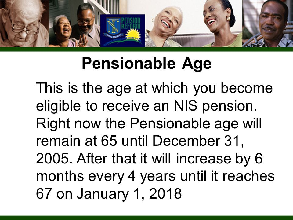 Pensionable Age This is the age at which you become eligible to receive an NIS pension. Right now the Pensionable age will remain at 65 until December