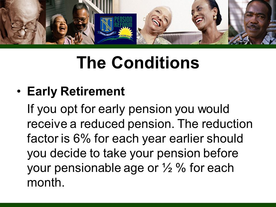 The Conditions Early Retirement If you opt for early pension you would receive a reduced pension.