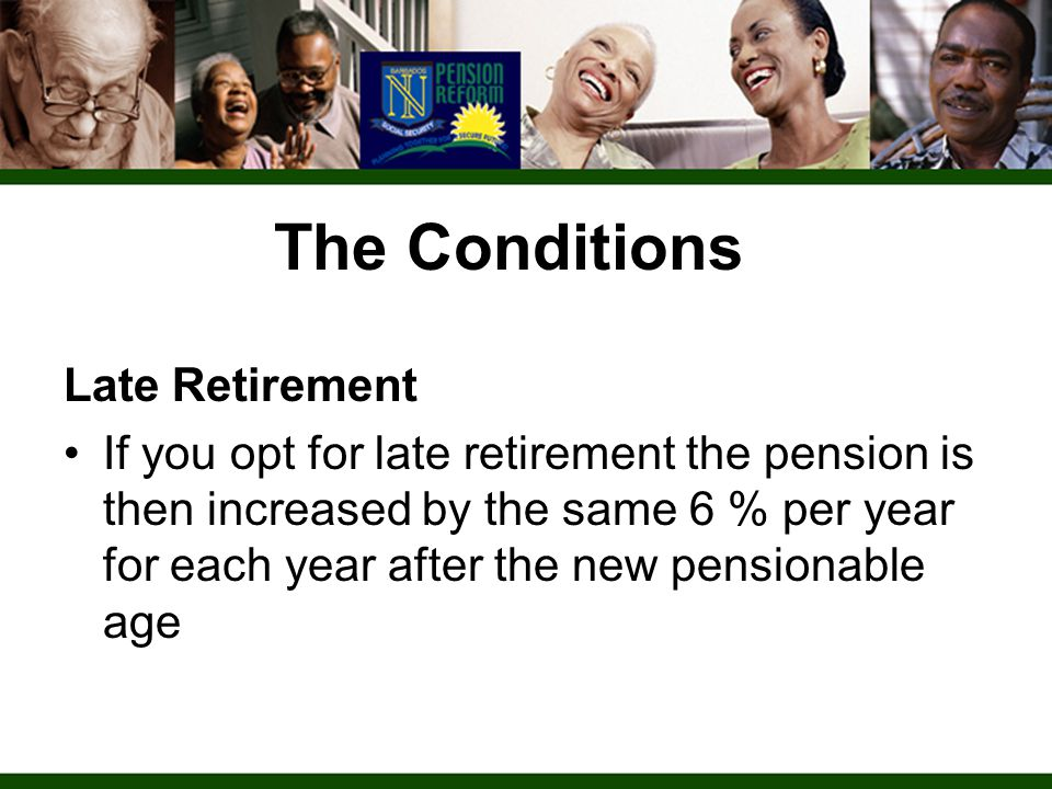The Conditions Late Retirement If you opt for late retirement the pension is then increased by the same 6 % per year for each year after the new pensionable age
