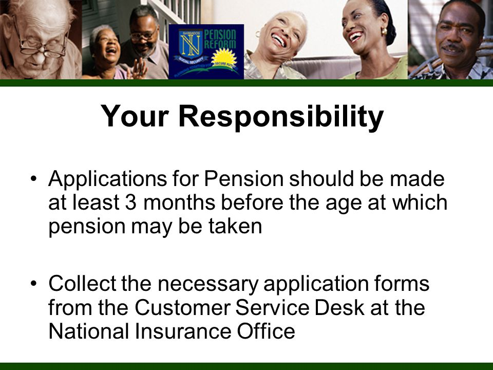 Your Responsibility Applications for Pension should be made at least 3 months before the age at which pension may be taken Collect the necessary application forms from the Customer Service Desk at the National Insurance Office