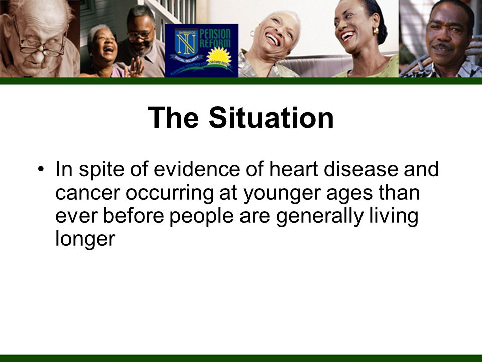 In spite of evidence of heart disease and cancer occurring at younger ages than ever before people are generally living longer The Situation