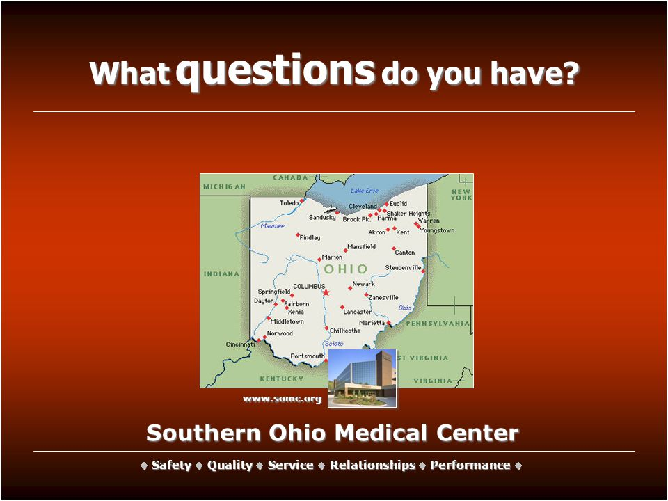 Southern Ohio Medical Center Safety  Quality Quality  Service Service  Relationships Relationships  Performance Performance  What questions do you have.