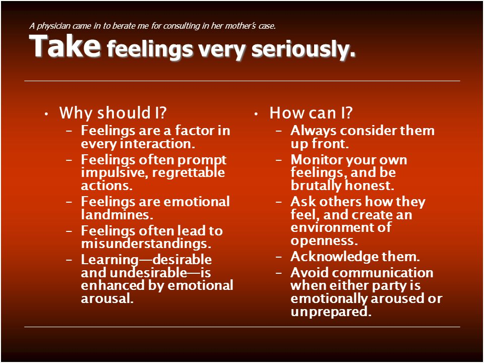 Take feelings very seriously. Why should I. –Feelings are a factor in every interaction.