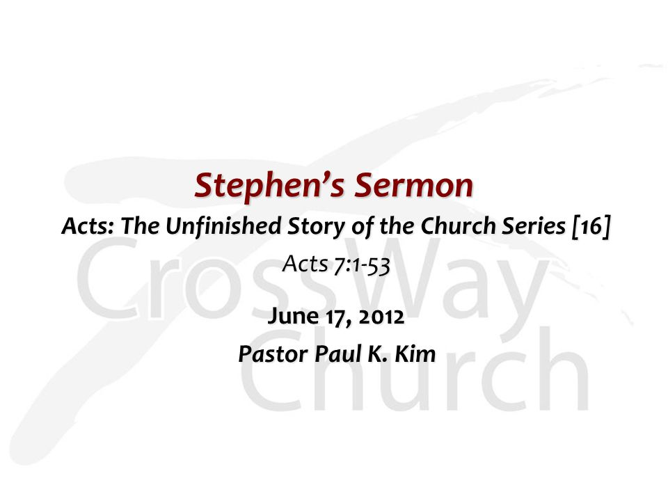 Stephen's Sermon Acts: The Unfinished Story of the Church Series [16] Acts 7:1-53 June 17, 2012 Pastor Paul K.