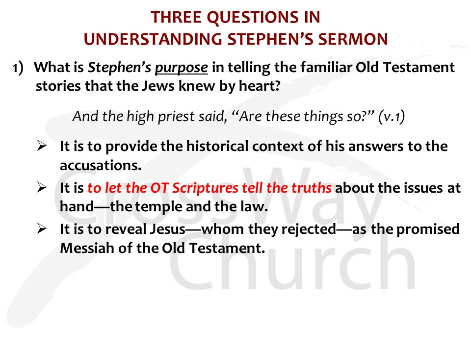 THREE QUESTIONS IN UNDERSTANDING STEPHEN'S SERMON 1) What is Stephen's purpose in telling the familiar Old Testament stories that the Jews knew by heart.