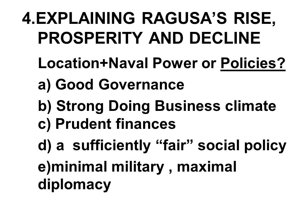 4 a.GOOD GOVERNANCE Not a democracy (low VO) but at time comparatively benevolent oligarchy (Grubisa '11) Felt need to improve institutions [as] stability and prosperity only way to strengthen city (Krekic '80) Steady increase in role of rich merchants, upward mobility (Krekic, Luetic, Vekaric,Zlatar) Lot of evidence on effective ROL