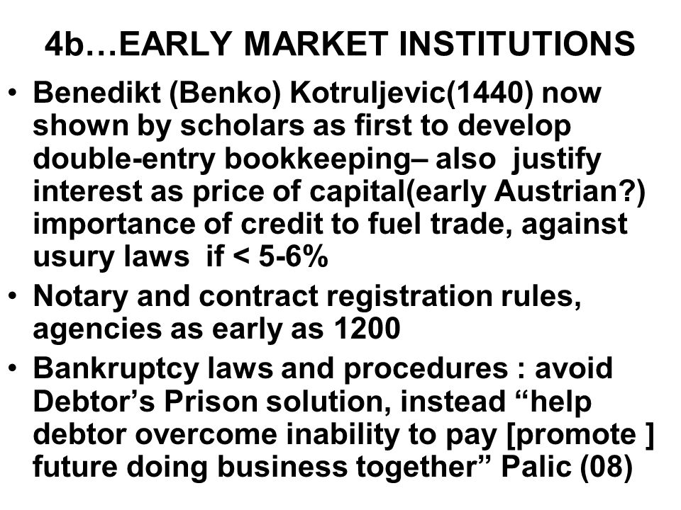 4b…EARLY MARKET INSTITUTIONS Benedikt (Benko) Kotruljevic(1440) now shown by scholars as first to develop double-entry bookkeeping– also justify interest as price of capital(early Austrian?) importance of credit to fuel trade, against usury laws if < 5-6% Notary and contract registration rules, agencies as early as 1200 Bankruptcy laws and procedures : avoid Debtor's Prison solution, instead help debtor overcome inability to pay [promote ] future doing business together Palic (08)