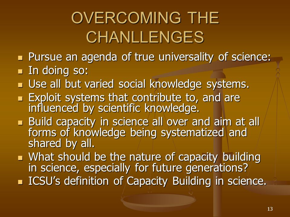 13 OVERCOMING THE CHANLLENGES Pursue an agenda of true universality of science: Pursue an agenda of true universality of science: In doing so: In doing so: Use all but varied social knowledge systems.