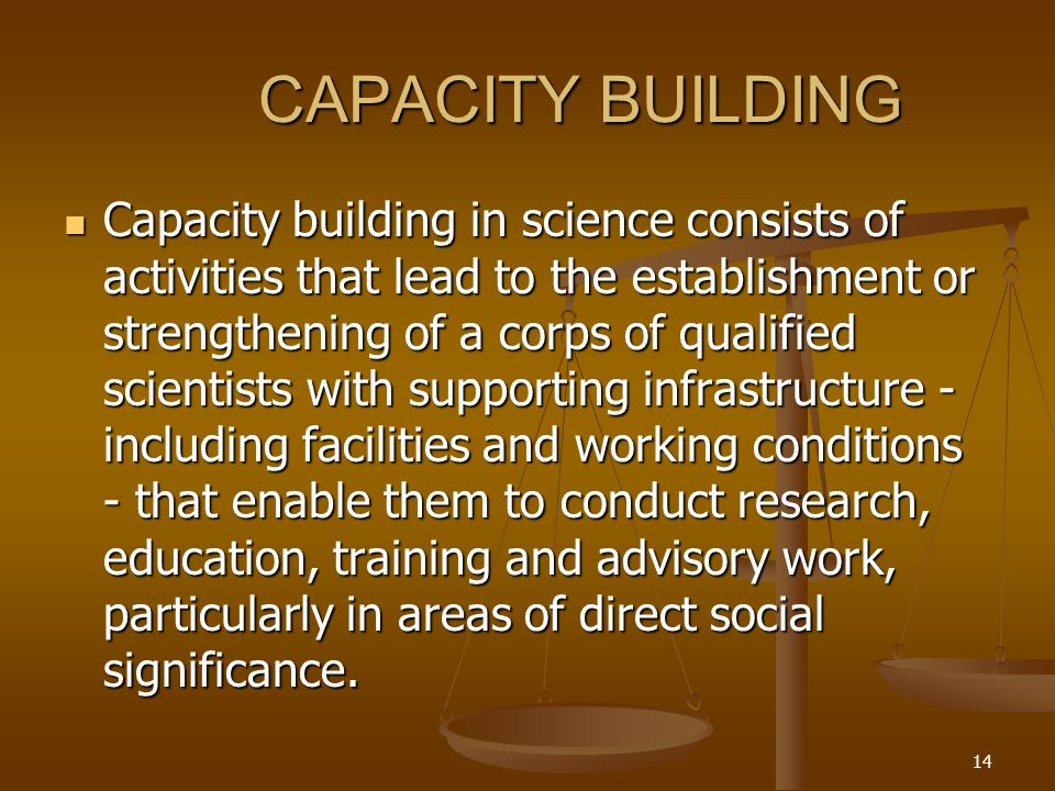 14 CAPACITY BUILDING Capacity building in science consists of activities that lead to the establishment or strengthening of a corps of qualified scientists with supporting infrastructure - including facilities and working conditions - that enable them to conduct research, education, training and advisory work, particularly in areas of direct social significance.