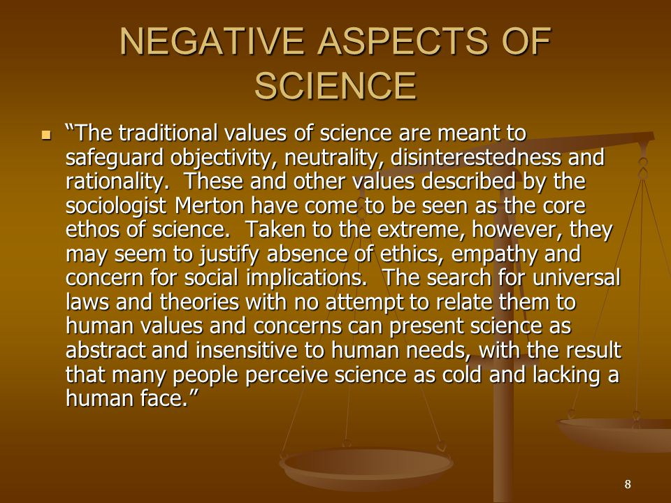 8 NEGATIVE ASPECTS OF SCIENCE The traditional values of science are meant to safeguard objectivity, neutrality, disinterestedness and rationality.