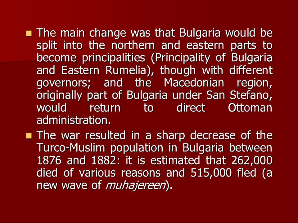 The main change was that Bulgaria would be split into the northern and eastern parts to become principalities (Principality of Bulgaria and Eastern Rumelia), though with different governors; and the Macedonian region, originally part of Bulgaria under San Stefano, would return to direct Ottoman administration.